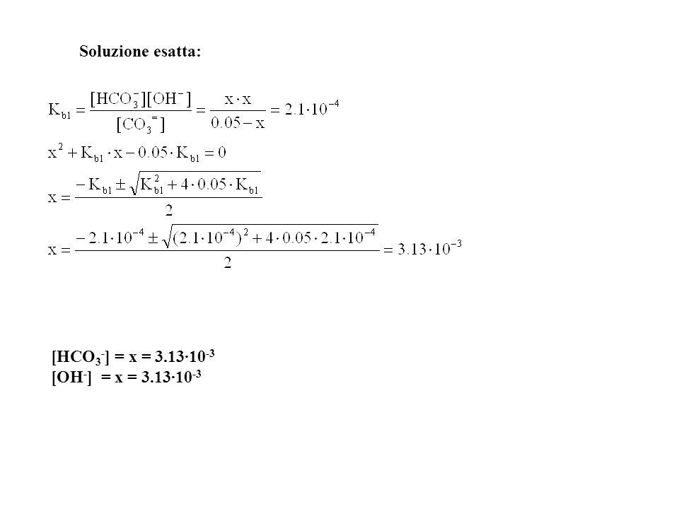 Soluzione esatta: [HCO3-] = x = 3.13·10-3 [OH-] = x = 3.13·10-3